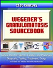 21st Century Wegener's Granulomatosis Sourcebook: Clinical Data for Patients, Families, and Physicians - Diagnosis, Testing, Treatment, Drugs, Vasculitis and Related Autoimmune Diseases