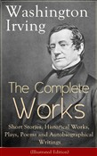 The Complete Works of Washington Irving: Short Stories, Historical Works, Plays, Poems and Autobiographical Writings (Illustrated Edition): The Entire Opus of the Prolific American Writer, Biographer and Historian, Including The Legend of Sleepy Holl