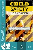 Child Safety Lockdown: Discover How To Keep Kids Safe From The Dangers of The World And Prevent Accidents