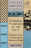 Ploughing Machinery on the Farm - A Collection of Articles on the Operation and Maintenance of Ploughs
