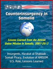 Counterinsurgency in Somalia: Lessons Learned from the African Union Mission in Somalia, 2007-2013 - Insurgents, Harakat al-Shabaab, Somali Piracy, Evolution of AMISOM, U.S. Role, Lessons Learned