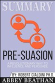 Summary: Pre-Suasion: A Revolutionary Way to Influence and Persuade