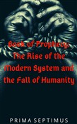 Book of Prophecy: The Rise of the Modern System and the Fall of Humanity