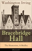Bracebridge Hall - The Humorists, A Medley (Illustrated): Satirical Novel from the Author of The Legend of Sleepy Hollow, Rip Van Winkle, Letters of Jonathan Oldstyle, A History of New York, Tales of the Alhambra and many more