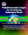 Probable Economic Targets for Terrorism by Radiological Attack: Radiological Dispersal Devices, Dirty Bombs, Nuclear Radioactive Materials, Targets, Refinery, Port, Airport, Food Storage, Retail