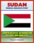 Sudan: Federal Research Study and Country Profile with Comprehensive Information, History, and Analysis - Politics, Economy, Military - Darfur, Khartoum, Muslim Brotherhood