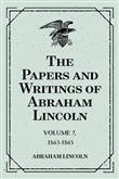 The Papers and Writings of Abraham Lincoln: Volume 7, 1863-1865