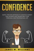 Confidence: Simple, Proven Methods to Manage Anxiety and Shyness, and Transform Your Personal and Professional Life