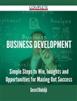 Business Development - Simple Steps to Win, Insights and Opportunities for Maxing Out Success
