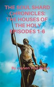 The Soul Shard Chronicles: Houses Of The Holy: Episodes 1-6