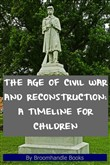 The Age of Civil War and Reconstruction: A Timeline for Children