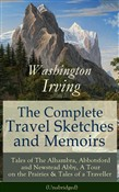 The Complete Travel Sketches and Memoirs of Washington Irving: Tales of The Alhambra, Abbotsford and Newstead Abby, A Tour on the Prairies & Tales of a Traveller (Unabridged): Autobiographical Writings, Travel Reports, Essays and Notes of the Prolifi
