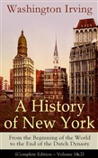 A History of New York: From the Beginning of the World to the End of the Dutch Dynasty (Complete Edition – Volume 1&2): From the Prolific American Writer, Biographer and Historian, Author of Life of George Washington, Lives of Mahomet and His Success