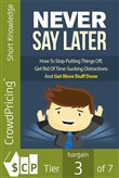 Never Say Later: How To Stop Putting Things Off, Get Rid Of Time-Sucking Distractions And Get More Stuff Done!