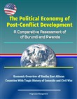 The Political Economy of Post-Conflict Development: A Comparative Assessment of Burundi and Rwanda - Economic Overview of Similar East African Countries With Tragic History of Genocide and Civil War