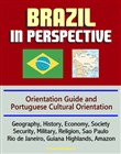 Brazil in Perspective: Orientation Guide and Portuguese Cultural Orientation: Geography, History, Economy, Society, Security, Military, Religion, Sao Paulo, Rio de Janeiro, Guiana Highlands, Amazon
