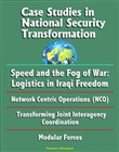Case Studies in National Security Transformation: Speed and the Fog of War: Logistics in Iraqi Freedom, Network Centric Operations (NCO), Transforming Joint Interagency Coordination, Modular Forces