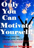 Only You Can Motivate Yourself! Change Your Life, Change Your World, Improve Your Thoughts and belief...bring Self Esteem, Self Confidence and Positive thinking....
