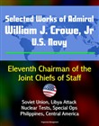 Selected Works of Admiral William J. Crowe, Jr., U.S. Navy: Eleventh Chairman of the Joint Chiefs of Staff - Soviet Union, Libya Attack, Nuclear Tests, Special Ops, Philippines, Central America