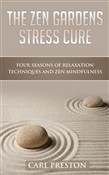The Zen Gardens Stress Cure: Four Seasons of Relaxation Techniques and Zen Mindfulness