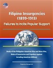 Filipino Insurgencies (1899-1913): Failures to Incite Popular Support - Study of the Philippine-American War and Moro War, Roles of Insurrectos and Populace Against Invading American Military