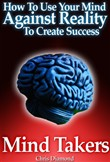 Mind Takers: How To Use Your Mind Against Reality To Create Success?