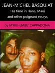 Jean-Michel Basquiat, His Time in Hana, Maui: and Other Poignant Essays