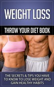 "Weight Loss- ""Throw Your Diet Book"" The Secrets & Tips You Have to Know to Lose Weight and Gain Healthy Habits"
