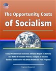 The Opportunity Costs of Socialism: Trump White House Economic Advisers Report on History and Risks of Socialist Policies, Analysis of Senator Sanders Medicare for All (M4A) Healthcare Plan Proposal