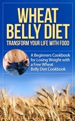 Wheat Belly Diet - Transform Your Life with Food - A Beginners Cookbook for Losing Weight with a Free Wheat Belly Diet Cookbook
