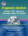 "Pragmatic Idealism: Ernesto ""Che"" Guevara's Strategic Choice for Bolivia - Ideological, Strategic, and Psychological Factors Leading to Guerrilla War, Foco, Castro, and the Barrientos Regime"