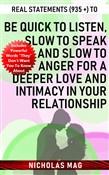 Real Statements (935 +) to Be Quick to Listen, Slow to Speak and Slow to Anger for a Deeper Love and Intimacy in Your Relationship