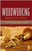 Woodworking - Smash it A to Z! - Best Beginners Guide to Master Woodworking & Create Shocking Projects At Home