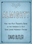 Almighty: How the Most Powerful Being in the Universe Is Also Your Heavenly Father