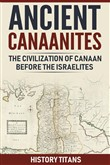 ANCIENT CANAANITES:The Civilization of Canaan Before the Israelites