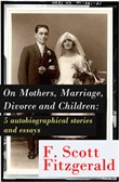 "On Mothers, Marriage, Divorce and Children: 5 autobiographical stories and essays: Imagination—And a few Mothers + ""Why Blame It on the Poor Kiss if the Girl Veteran of Many Petting Parties Is Prone to Affairs After Marriage?"" + Does a Moment of Revo"