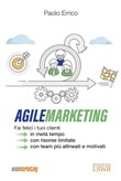 Agile marketing. Fai felici i tuoi clienti in metà tempo, con risorse limitate, con team più allineati e motivati