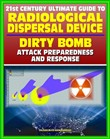 21st Century Ultimate Guide to Radiological Dispersal Device (RDD) Dirty Bomb Attack Preparedness and Response: Personal and Medical Response, Radioactive Illness, Radiation Injuries, Decontamination