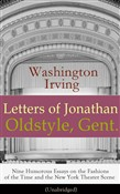 Letters of Jonathan Oldstyle, Gent. - Nine Humorous Essays on the Fashions of the Time and the New York Theater Scene (Unabridged): A Satirical Account by the Author of The Legend of Sleepy Hollow, Rip Van Winkle, Old Chirstmas, Bracebridge Hall, A H