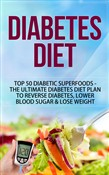 Diabetes Diet - Top 50 Diabetic SUPERFOODS The Ultimate Diabetes Diet Plan to Reverse Diabetes, Lower Blood Sugar & Lose Weight