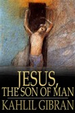 Jesus, The Son of Man: His Words and His Deeds as Told and Recorded by Those Who Knew Him