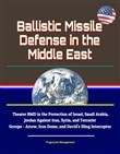 Ballistic Missile Defense in the Middle East: Theater BMD in the Protection of Israel, Saudi Arabia, Jordan Against Iran, Syria, and Terrorist Groups - Arrow, Iron Dome, and David's Sling Interceptor