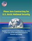 Phase Zero Contracting for U.S. Arctic National Security: Pentagon is Not Prepared to Conduct Military Operations in the Arctic and Has Deficiencies in Equipment, Personnel, and Training