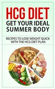 HCG Diet - Get Your Ideal Summer Body - Recipes to Lose Weight Quick with the HCG Diet Plan