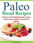 Paleo Bread Recipes: Delicious and Satisfying Breads – Loaves, Sweet Loaves, Muffins, Pancakes & Waffles!!!