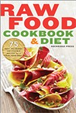 Raw Food Cookbook and Diet: 75 Easy, Delicious, and Flexible Recipes for a Raw Food Diet