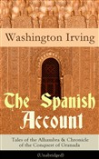 The Spanish Account: Tales of the Alhambra & Chronicle of the Conquest of Granada (Unabridged): From the Prolific American Writer, Biographer and Historian, Author of Life of George Washington, History of New York, Lives of Mahomet and His Successors