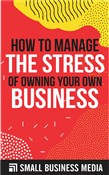 How To Manage The Stress Of Owning Your Own Business