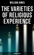 The Varieties of Religious Experience (Complete Edition)