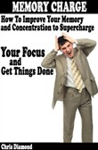 Memory Charge: How To Improve Your Memory And Concentration To Supercharge Your Focus and Get Things Done?